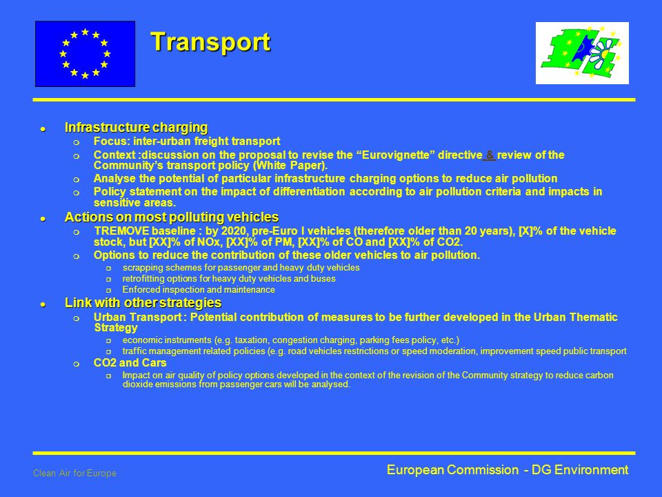 European Commission - DG Environment Clean Air for Europe Transport l Infrastructure charging m Focus: inter-urban freight transport m Context :discussion on the proposal to revise the Eurovignette directive & review of the Communitys transport policy (White Paper).