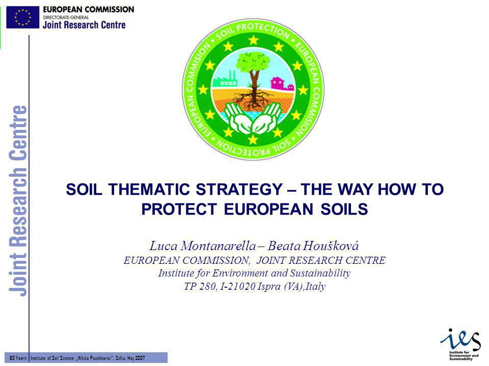 1 60 Years - Institute of Soil Science Nikola Poushkarov, Sofia, May 2007 Luca Montanarella – Beata Houšková EUROPEAN COMMISSION, JOINT RESEARCH CENTRE Institute for Environment and Sustainability TP 280, I-21020 Ispra (VA),Italy SOIL THEMATIC STRATEGY – THE WAY HOW TO PROTECT EUROPEAN SOILS