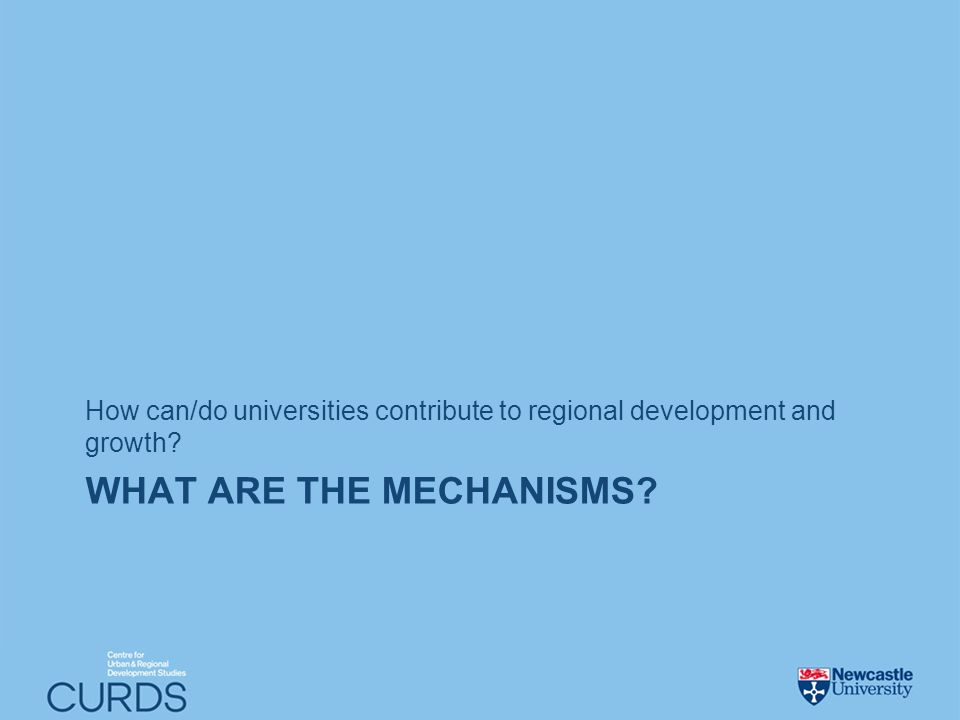 WHAT ARE THE MECHANISMS How can/do universities contribute to regional development and growth