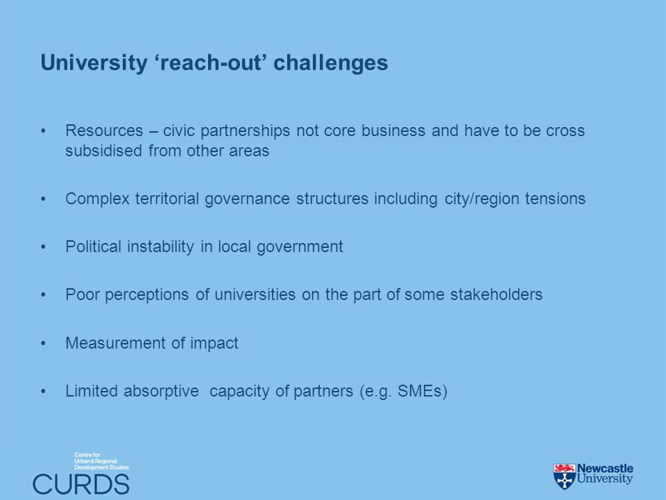 University reach-out challenges Resources – civic partnerships not core business and have to be cross subsidised from other areas Complex territorial governance structures including city/region tensions Political instability in local government Poor perceptions of universities on the part of some stakeholders Measurement of impact Limited absorptive capacity of partners (e.g.