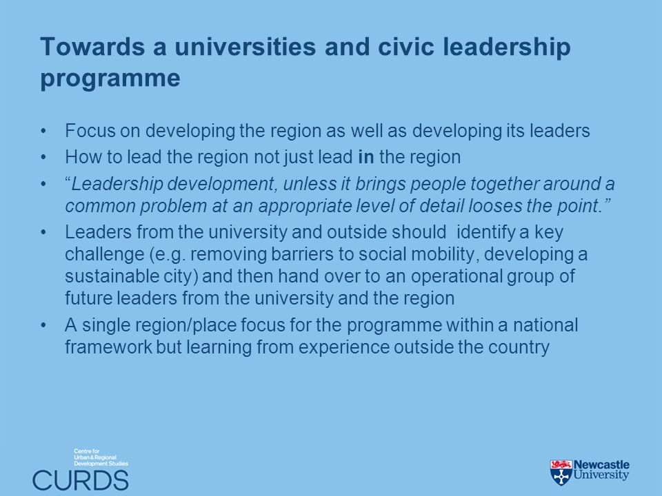 Towards a universities and civic leadership programme Focus on developing the region as well as developing its leaders How to lead the region not just lead in the region Leadership development, unless it brings people together around a common problem at an appropriate level of detail looses the point.