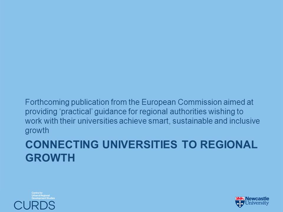 CONNECTING UNIVERSITIES TO REGIONAL GROWTH Forthcoming publication from the European Commission aimed at providing practical guidance for regional authorities wishing to work with their universities achieve smart, sustainable and inclusive growth