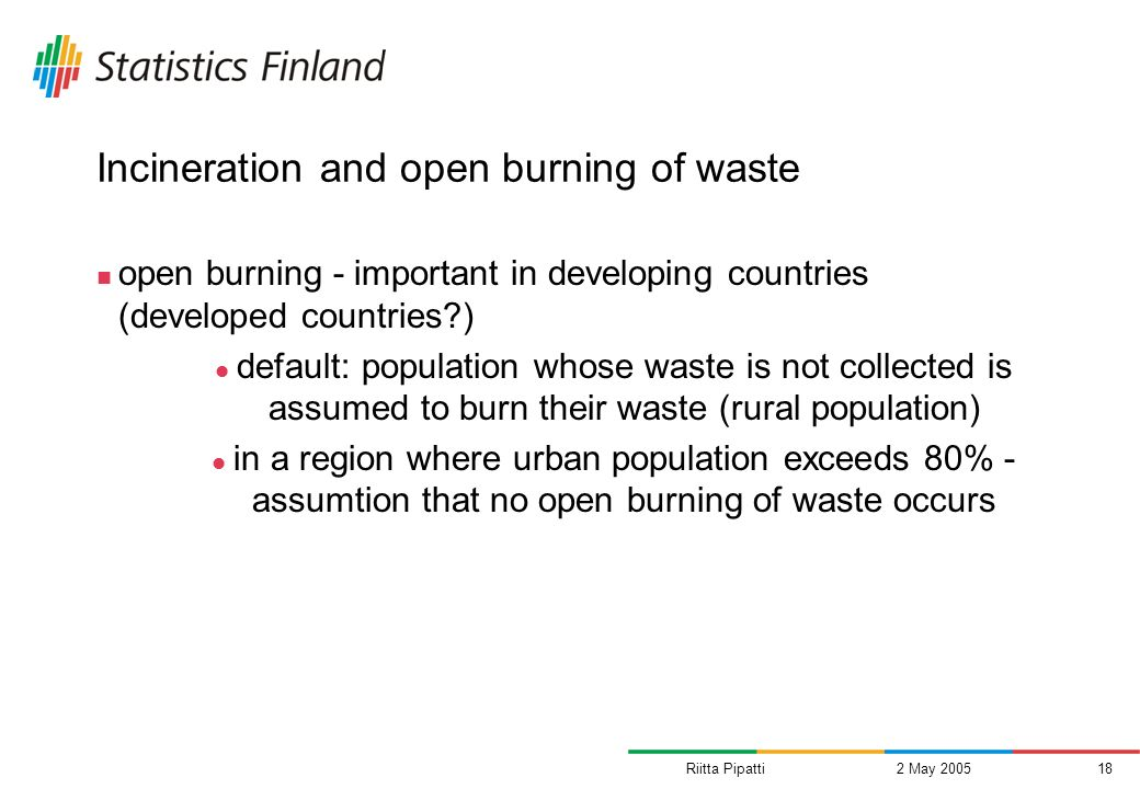 Riitta Pipatti2 May 200518 Incineration and open burning of waste open burning - important in developing countries (developed countries ) default: population whose waste is not collected is assumed to burn their waste (rural population) in a region where urban population exceeds 80% - assumtion that no open burning of waste occurs