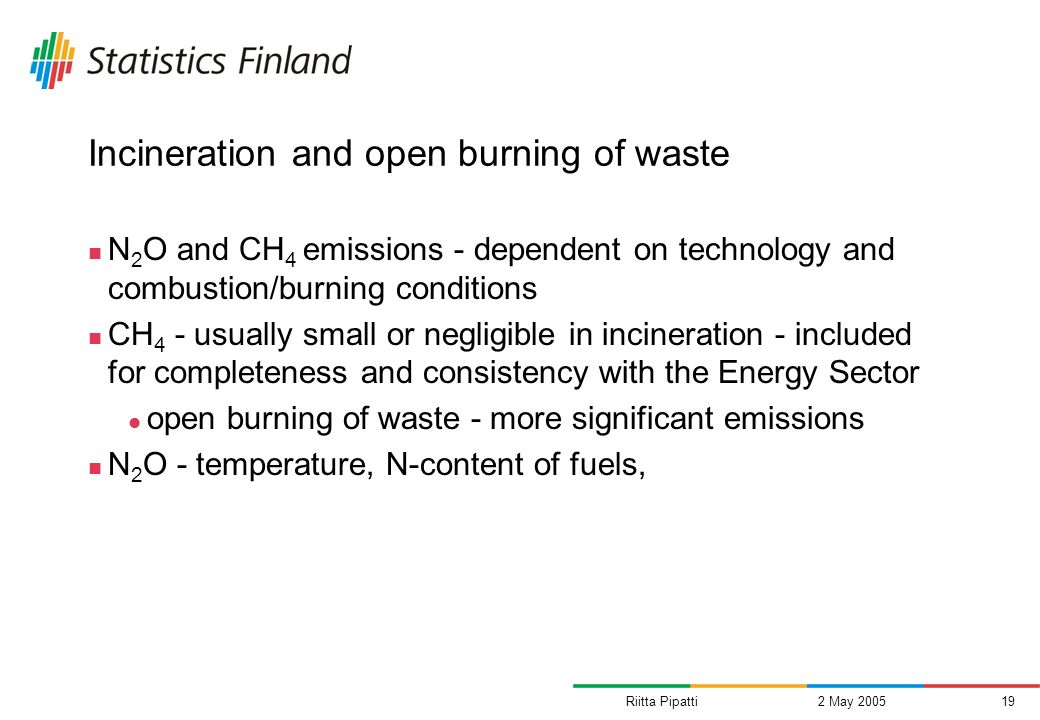 Riitta Pipatti2 May 200519 Incineration and open burning of waste N 2 O and CH 4 emissions - dependent on technology and combustion/burning conditions CH 4 - usually small or negligible in incineration - included for completeness and consistency with the Energy Sector open burning of waste - more significant emissions N 2 O - temperature, N-content of fuels,