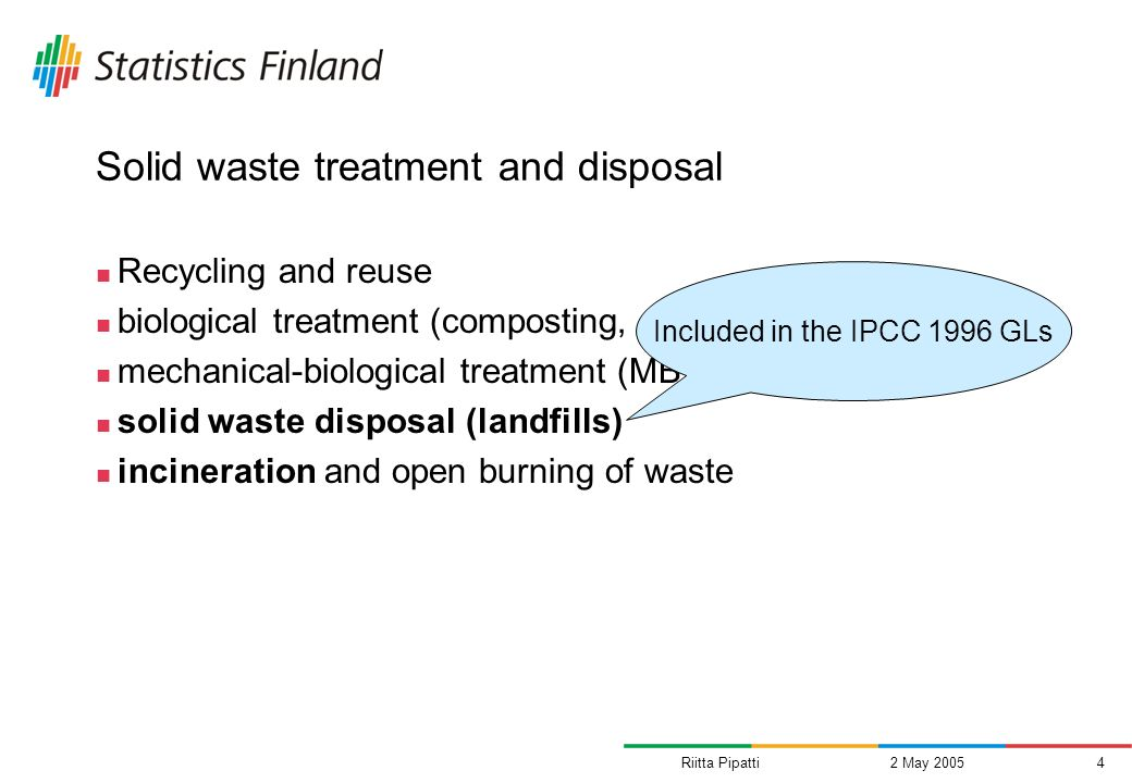 Riitta Pipatti2 May 20054 Solid waste treatment and disposal Recycling and reuse biological treatment (composting, anaerobic digestion) mechanical-biological treatment (MB, MBT) solid waste disposal (landfills) incineration and open burning of waste Included in the IPCC 1996 GLs
