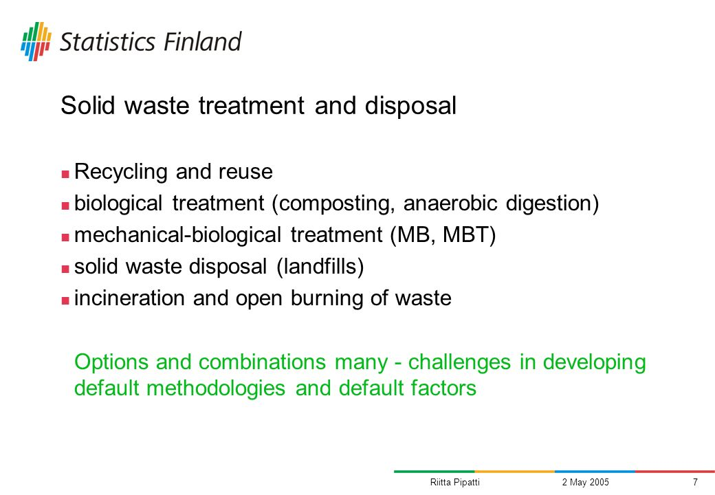Riitta Pipatti2 May 20057 Solid waste treatment and disposal Recycling and reuse biological treatment (composting, anaerobic digestion) mechanical-biological treatment (MB, MBT) solid waste disposal (landfills) incineration and open burning of waste Options and combinations many - challenges in developing default methodologies and default factors