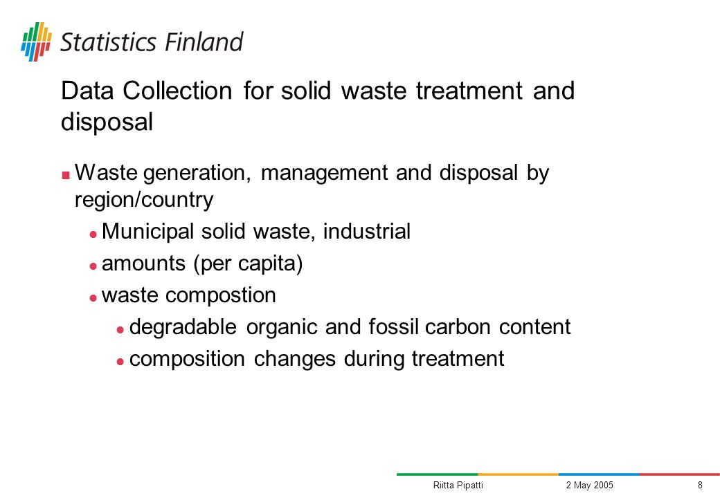 Riitta Pipatti2 May 20058 Data Collection for solid waste treatment and disposal Waste generation, management and disposal by region/country Municipal solid waste, industrial amounts (per capita) waste compostion degradable organic and fossil carbon content composition changes during treatment