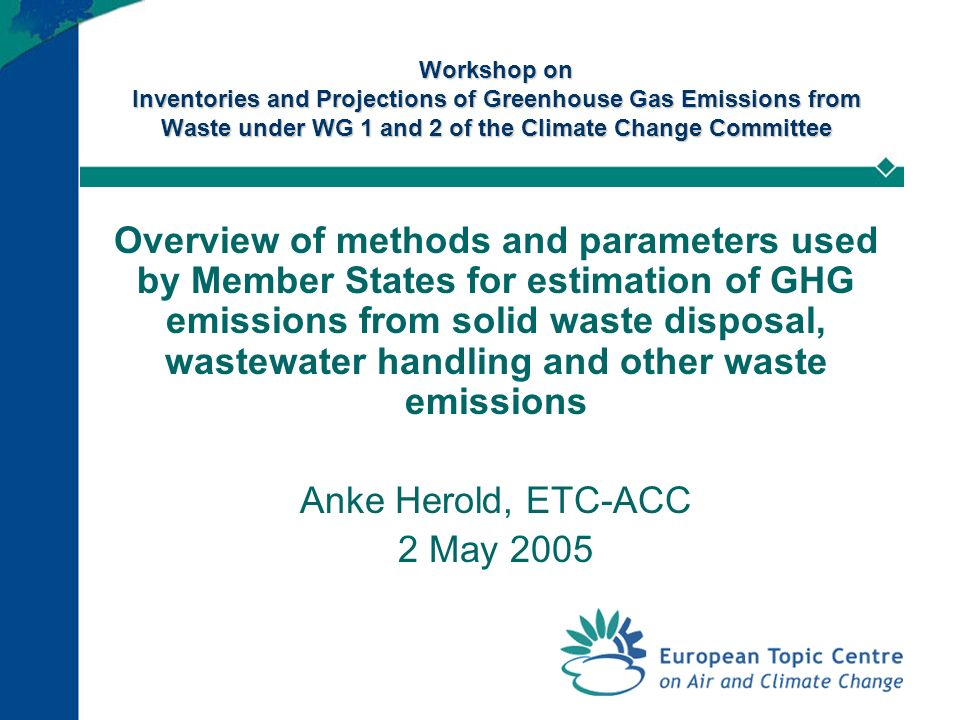 Workshop on Inventories and Projections of Greenhouse Gas Emissions from Waste under WG 1 and 2 of the Climate Change Committee Overview of methods and parameters used by Member States for estimation of GHG emissions from solid waste disposal, wastewater handling and other waste emissions Anke Herold, ETC-ACC 2 May 2005