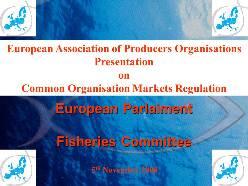 European Parlaiment Fisheries Committee 5 th November 2008 European Association of Producers Organisations Presentation on Common Organisation Markets Regulation