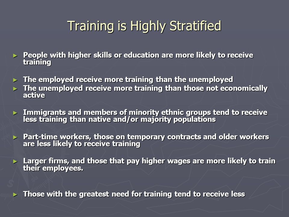Training is Highly Stratified People with higher skills or education are more likely to receive training People with higher skills or education are more likely to receive training The employed receive more training than the unemployed The employed receive more training than the unemployed The unemployed receive more training than those not economically active The unemployed receive more training than those not economically active Immigrants and members of minority ethnic groups tend to receive less training than native and/or majority populations Immigrants and members of minority ethnic groups tend to receive less training than native and/or majority populations Part-time workers, those on temporary contracts and older workers are less likely to receive training Part-time workers, those on temporary contracts and older workers are less likely to receive training Larger firms, and those that pay higher wages are more likely to train their employees.