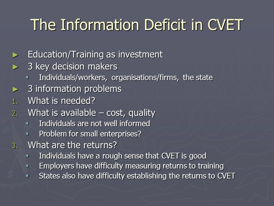 The Information Deficit in CVET Education/Training as investment Education/Training as investment 3 key decision makers 3 key decision makers Individuals/workers, organisations/firms, the state Individuals/workers, organisations/firms, the state 3 information problems 3 information problems 1.
