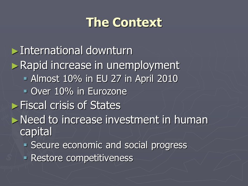 The Context International downturn International downturn Rapid increase in unemployment Rapid increase in unemployment Almost 10% in EU 27 in April 2010 Almost 10% in EU 27 in April 2010 Over 10% in Eurozone Over 10% in Eurozone Fiscal crisis of States Fiscal crisis of States Need to increase investment in human capital Need to increase investment in human capital Secure economic and social progress Secure economic and social progress Restore competitiveness Restore competitiveness
