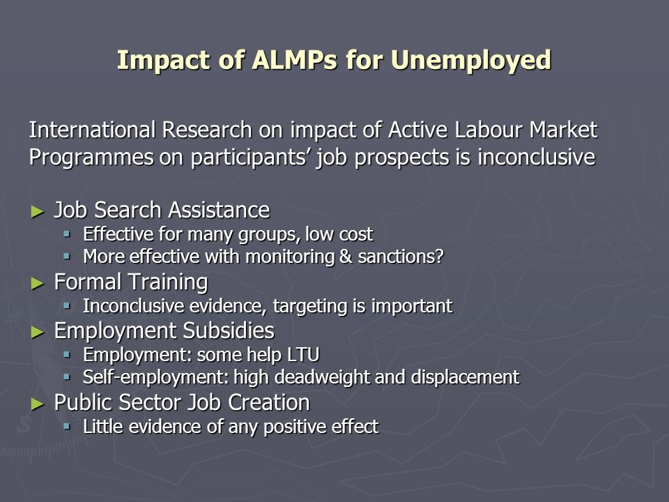Impact of ALMPs for Unemployed International Research on impact of Active Labour Market Programmes on participants job prospects is inconclusive Job Search Assistance Job Search Assistance Effective for many groups, low cost Effective for many groups, low cost More effective with monitoring & sanctions.