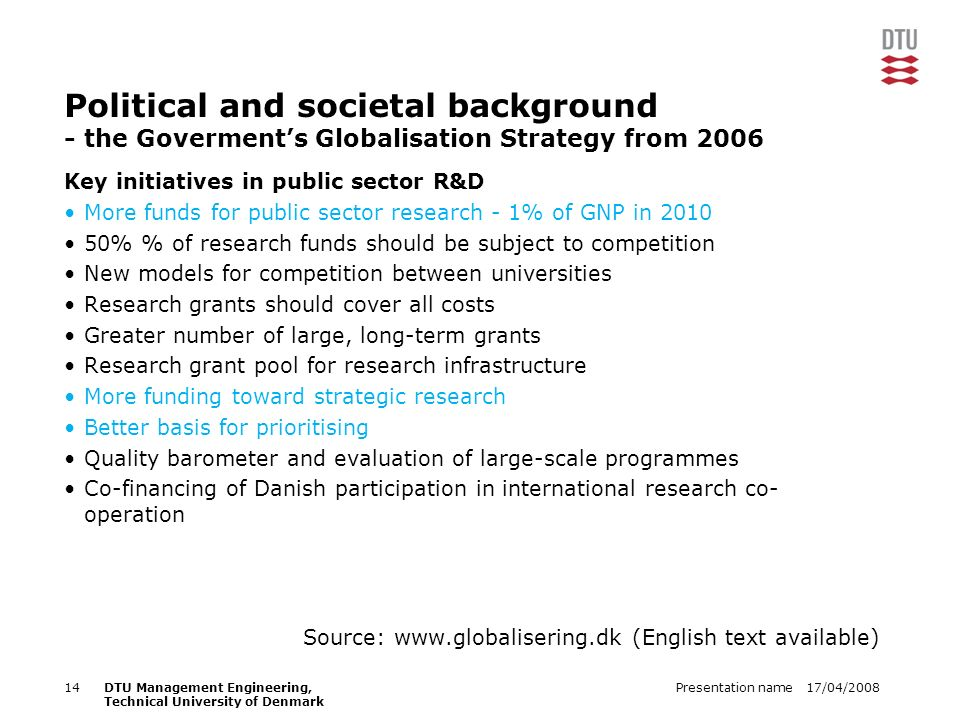 17/04/2008Presentation name14DTU Management Engineering, Technical University of Denmark Political and societal background - the Goverments Globalisation Strategy from 2006 Key initiatives in public sector R&D More funds for public sector research - 1% of GNP in 2010 50% % of research funds should be subject to competition New models for competition between universities Research grants should cover all costs Greater number of large, long-term grants Research grant pool for research infrastructure More funding toward strategic research Better basis for prioritising Quality barometer and evaluation of large-scale programmes Co-financing of Danish participation in international research co- operation Source: www.globalisering.dk (English text available)