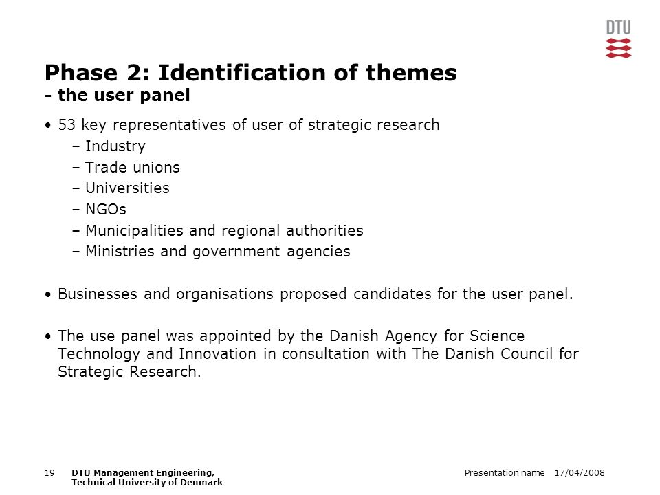 17/04/2008Presentation name19DTU Management Engineering, Technical University of Denmark Phase 2: Identification of themes - the user panel 53 key representatives of user of strategic research –Industry –Trade unions –Universities –NGOs –Municipalities and regional authorities –Ministries and government agencies Businesses and organisations proposed candidates for the user panel.