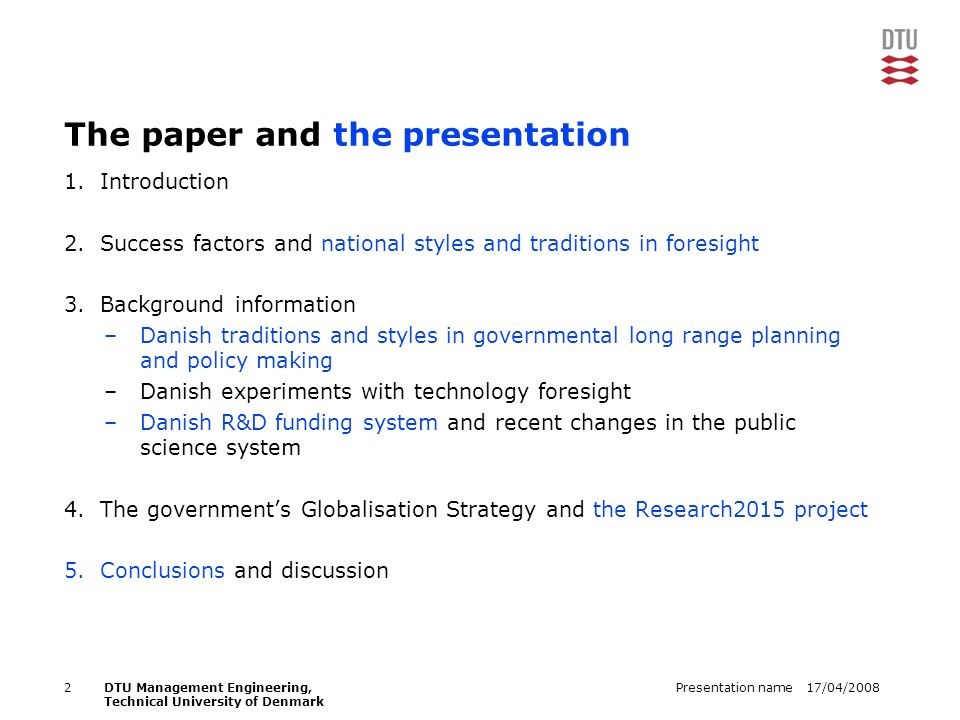 17/04/2008Presentation name2DTU Management Engineering, Technical University of Denmark The paper and the presentation 1.Introduction 2.Success factors and national styles and traditions in foresight 3.Background information –Danish traditions and styles in governmental long range planning and policy making –Danish experiments with technology foresight –Danish R&D funding system and recent changes in the public science system 4.The governments Globalisation Strategy and the Research2015 project 5.Conclusions and discussion