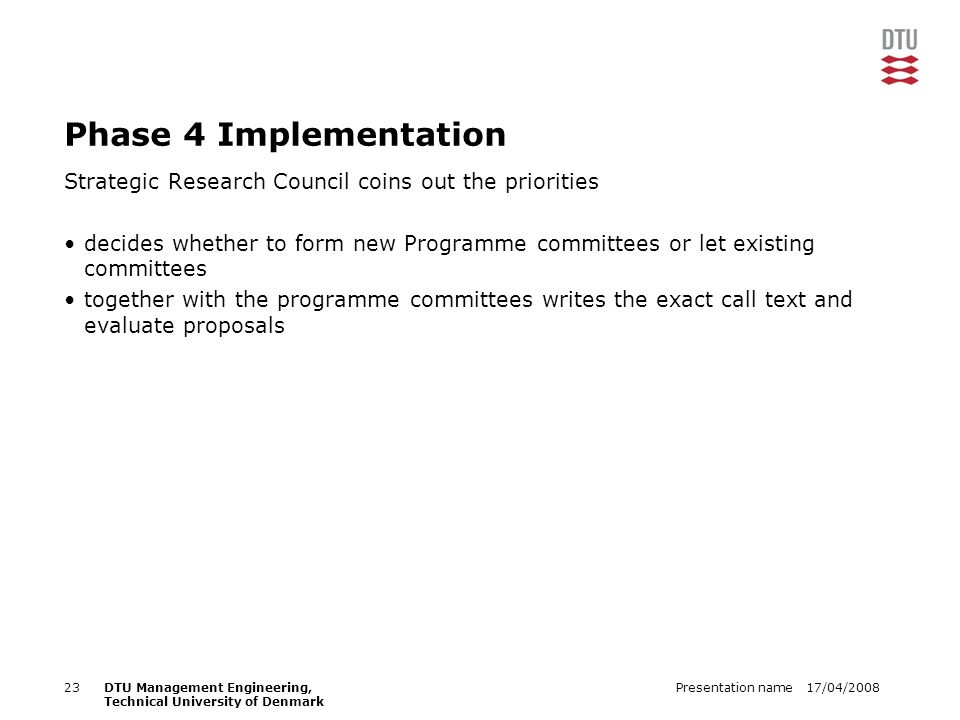 17/04/2008Presentation name23DTU Management Engineering, Technical University of Denmark Phase 4 Implementation Strategic Research Council coins out the priorities decides whether to form new Programme committees or let existing committees together with the programme committees writes the exact call text and evaluate proposals