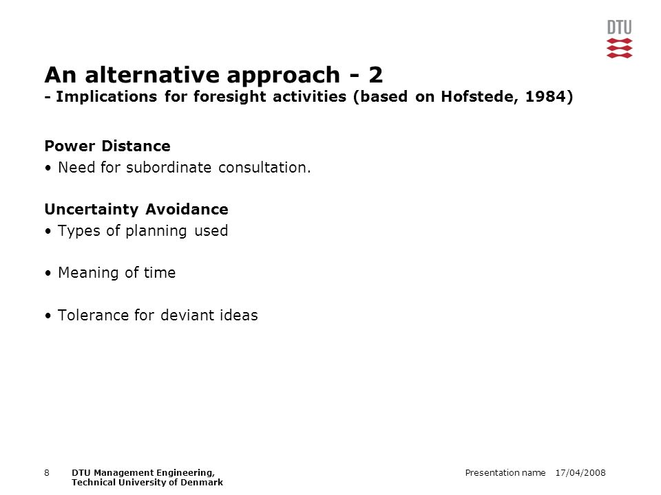 17/04/2008Presentation name8DTU Management Engineering, Technical University of Denmark An alternative approach - 2 - Implications for foresight activities (based on Hofstede, 1984) Power Distance Need for subordinate consultation.