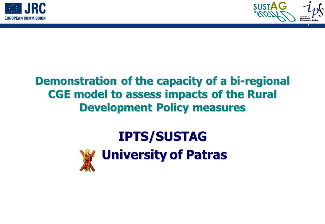 1 Demonstration of the capacity of a bi-regional CGE model to assess impacts of the Rural Development Policy measures IPTS/SUSTAG University of Patras University of Patras