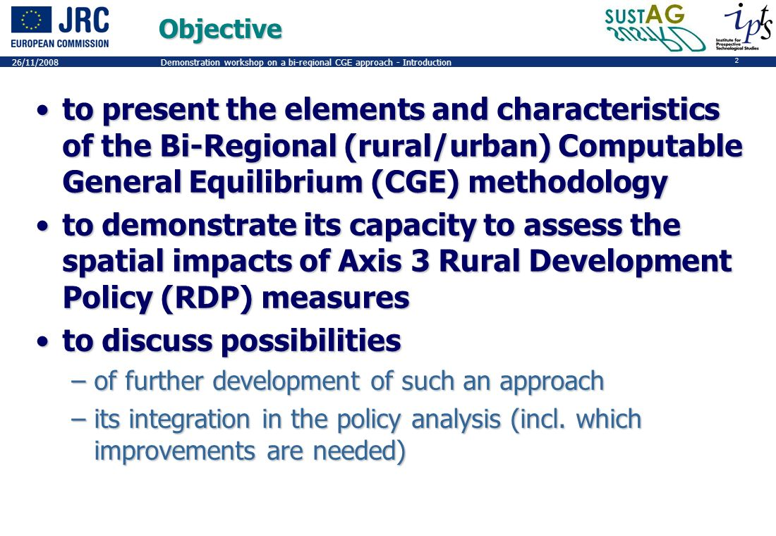 2 26/11/2008Demonstration workshop on a bi-regional CGE approach - IntroductionObjective to present the elements and characteristics of the Bi-Regional (rural/urban) Computable General Equilibrium (CGE) methodologyto present the elements and characteristics of the Bi-Regional (rural/urban) Computable General Equilibrium (CGE) methodology to demonstrate its capacity to assess the spatial impacts of Axis 3 Rural Development Policy (RDP) measuresto demonstrate its capacity to assess the spatial impacts of Axis 3 Rural Development Policy (RDP) measures to discuss possibilitiesto discuss possibilities –of further development of such an approach –its integration in the policy analysis (incl.