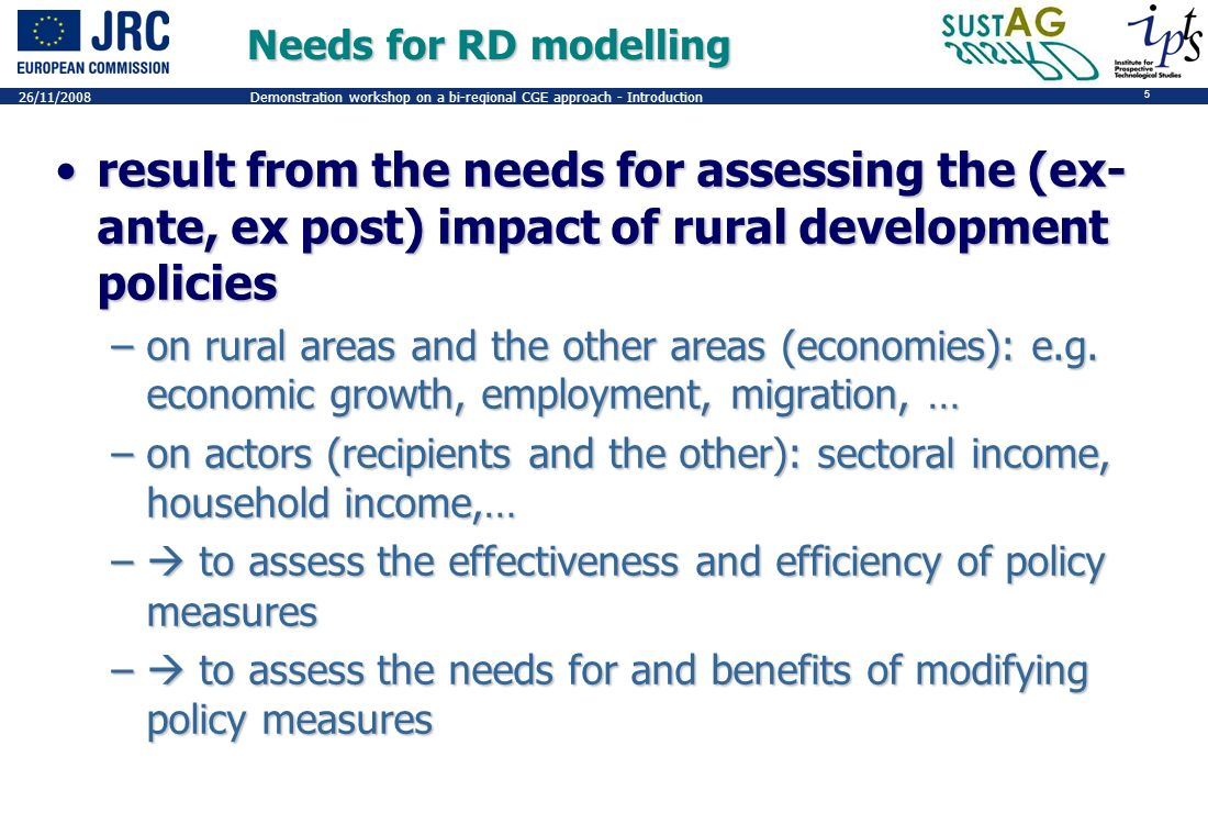 5 26/11/2008Demonstration workshop on a bi-regional CGE approach - Introduction Needs for RD modelling result from the needs for assessing the (ex- ante, ex post) impact of rural development policiesresult from the needs for assessing the (ex- ante, ex post) impact of rural development policies –on rural areas and the other areas (economies): e.g.