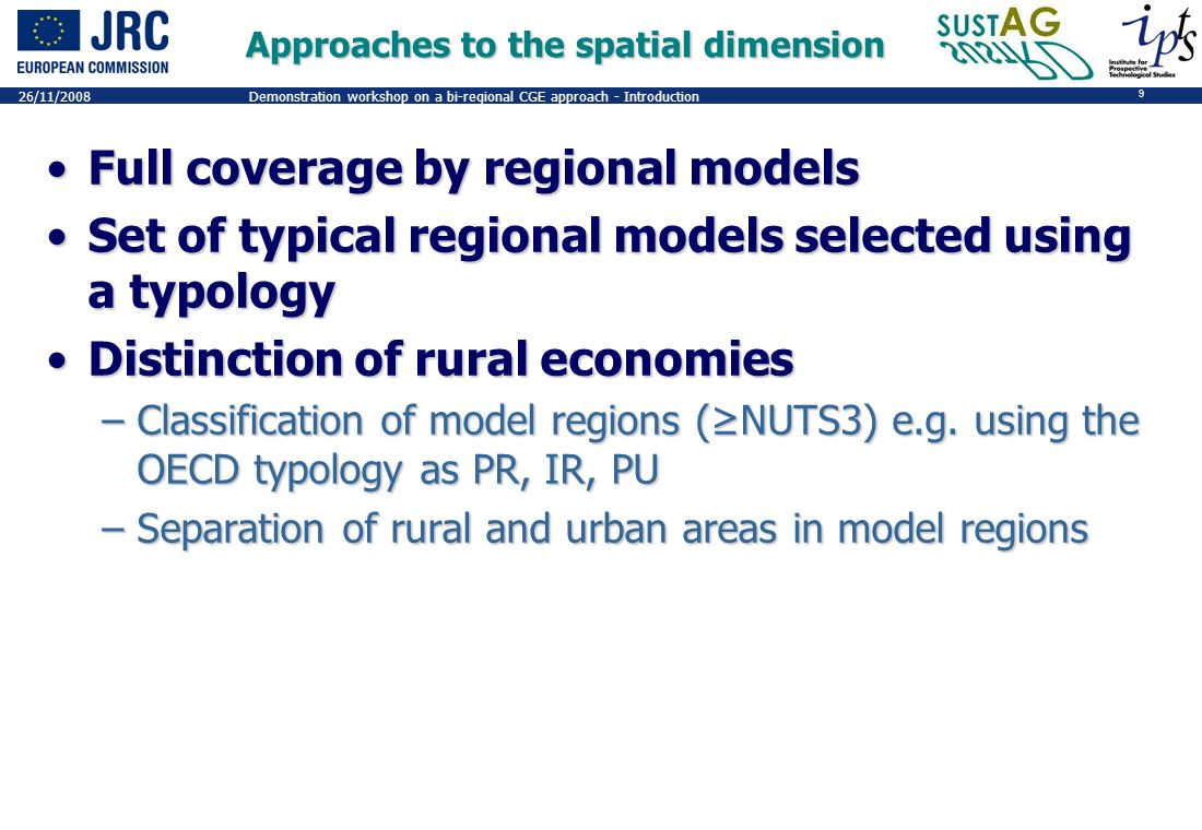 9 26/11/2008Demonstration workshop on a bi-regional CGE approach - Introduction Approaches to the spatial dimension Full coverage by regional modelsFull coverage by regional models Set of typical regional models selected using a typologySet of typical regional models selected using a typology Distinction of rural economiesDistinction of rural economies –Classification of model regions (NUTS3) e.g.