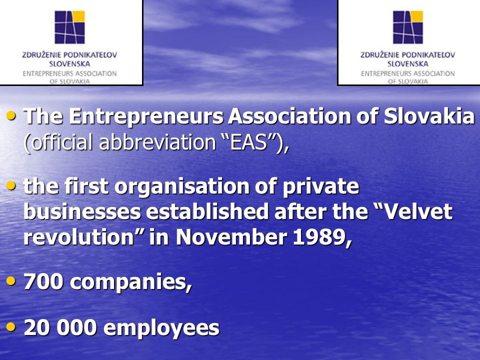 The Entrepreneurs Association of Slovakia (official abbreviation EAS), The Entrepreneurs Association of Slovakia (official abbreviation EAS), the first organisation of private businesses established after the Velvet revolution in November 1989, the first organisation of private businesses established after the Velvet revolution in November 1989, 700 companies, 700 companies, 20 000 employees 20 000 employees