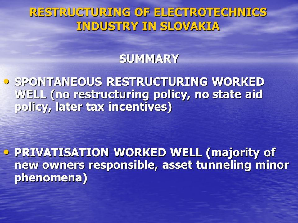 RESTRUCTURING OF ELECTROTECHNICS INDUSTRY IN SLOVAKIA SPONTANEOUS RESTRUCTURING WORKED WELL (no restructuring policy, no state aid policy, later tax incentives) SPONTANEOUS RESTRUCTURING WORKED WELL (no restructuring policy, no state aid policy, later tax incentives) PRIVATISATION WORKED WELL (majority of new owners responsible, asset tunneling minor phenomena) PRIVATISATION WORKED WELL (majority of new owners responsible, asset tunneling minor phenomena) SUMMARY
