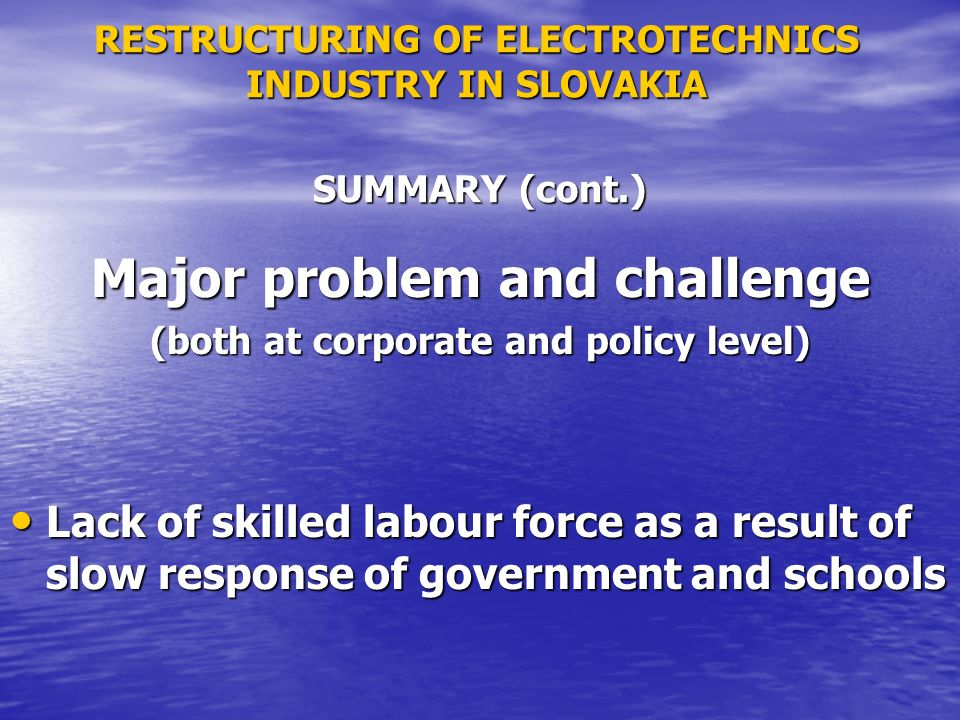 RESTRUCTURING OF ELECTROTECHNICS INDUSTRY IN SLOVAKIA Major problem and challenge (both at corporate and policy level) Lack of skilled labour force as a result of slow response of government and schools Lack of skilled labour force as a result of slow response of government and schools SUMMARY (cont.)