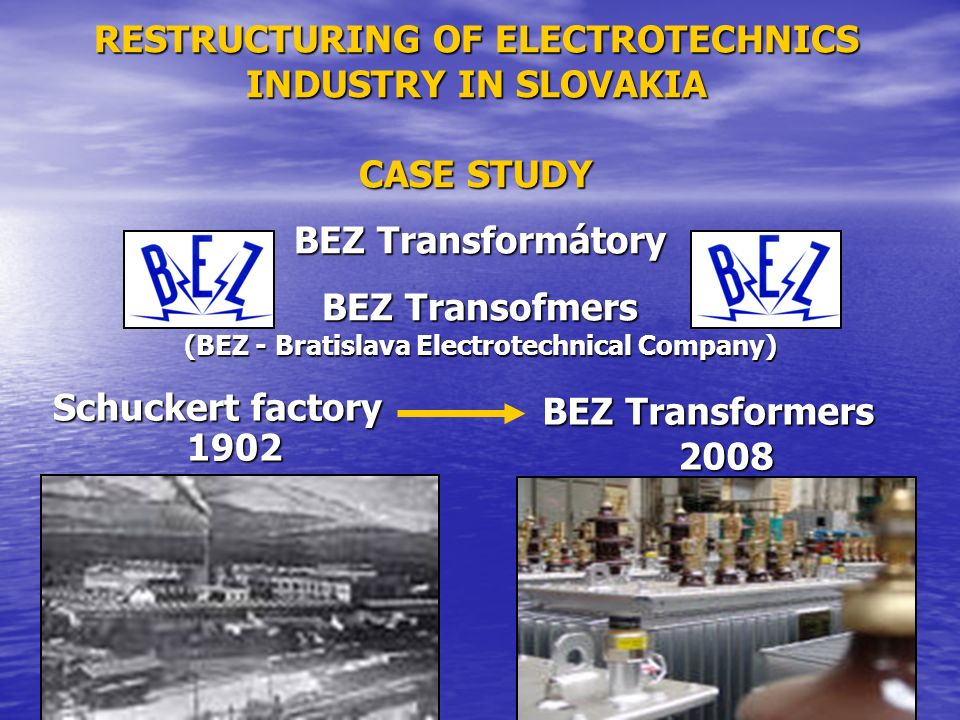 RESTRUCTURING OF ELECTROTECHNICS INDUSTRY IN SLOVAKIA CASE STUDY Schuckert factory 1902 BEZ Transformátory BEZ Transofmers (BEZ - Bratislava Electrotechnical Company) BEZ Transformers 2008