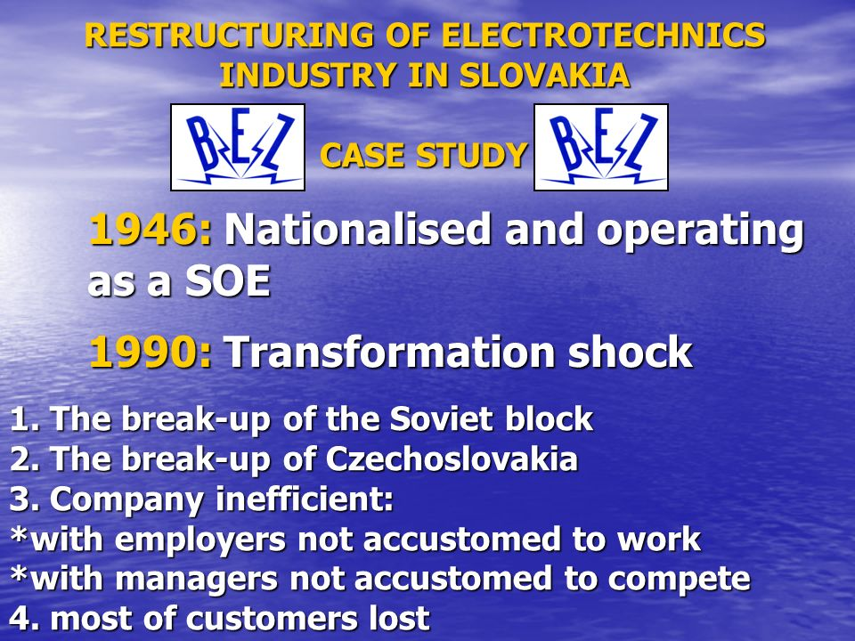 RESTRUCTURING OF ELECTROTECHNICS INDUSTRY IN SLOVAKIA CASE STUDY 1946: Nationalised and operating as a SOE 1990: Transformation shock 1.
