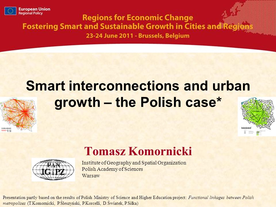 Smart interconnections and urban growth – the Polish case* Tomasz Komornicki Institute of Geography and Spatial Organization Polish Academy of Sciences Warsaw Presentation partly based on the results of Polish Ministry of Science and Higher Education project: Functional linkages between Polish metropolises (T.Komornicki, P.Śleszyński, P.Korcelli, D.Światek, P.Siłka)