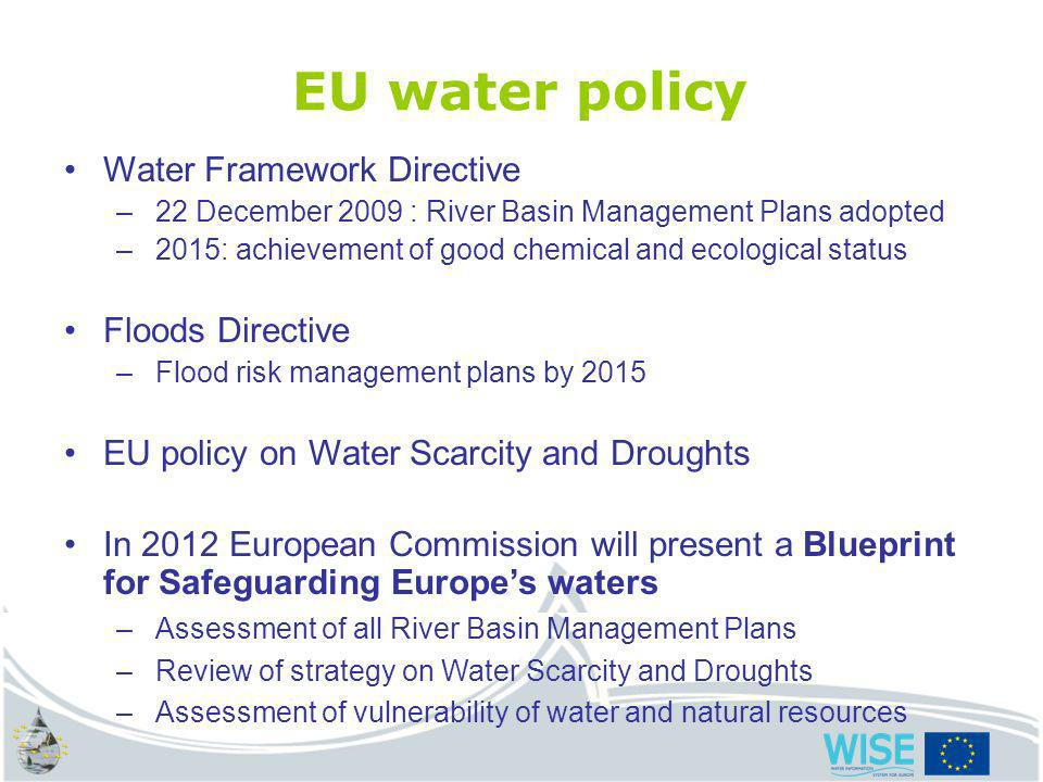 water.europa.eu EU water policy Water Framework Directive –22 December 2009 : River Basin Management Plans adopted –2015: achievement of good chemical and ecological status Floods Directive –Flood risk management plans by 2015 EU policy on Water Scarcity and Droughts In 2012 European Commission will present a Blueprint for Safeguarding Europes waters –Assessment of all River Basin Management Plans –Review of strategy on Water Scarcity and Droughts –Assessment of vulnerability of water and natural resources