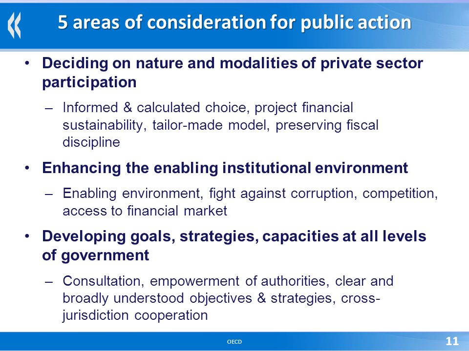OECD 11 5 areas of consideration for public action Deciding on nature and modalities of private sector participation –Informed & calculated choice, project financial sustainability, tailor-made model, preserving fiscal discipline Enhancing the enabling institutional environment –Enabling environment, fight against corruption, competition, access to financial market Developing goals, strategies, capacities at all levels of government –Consultation, empowerment of authorities, clear and broadly understood objectives & strategies, cross- jurisdiction cooperation
