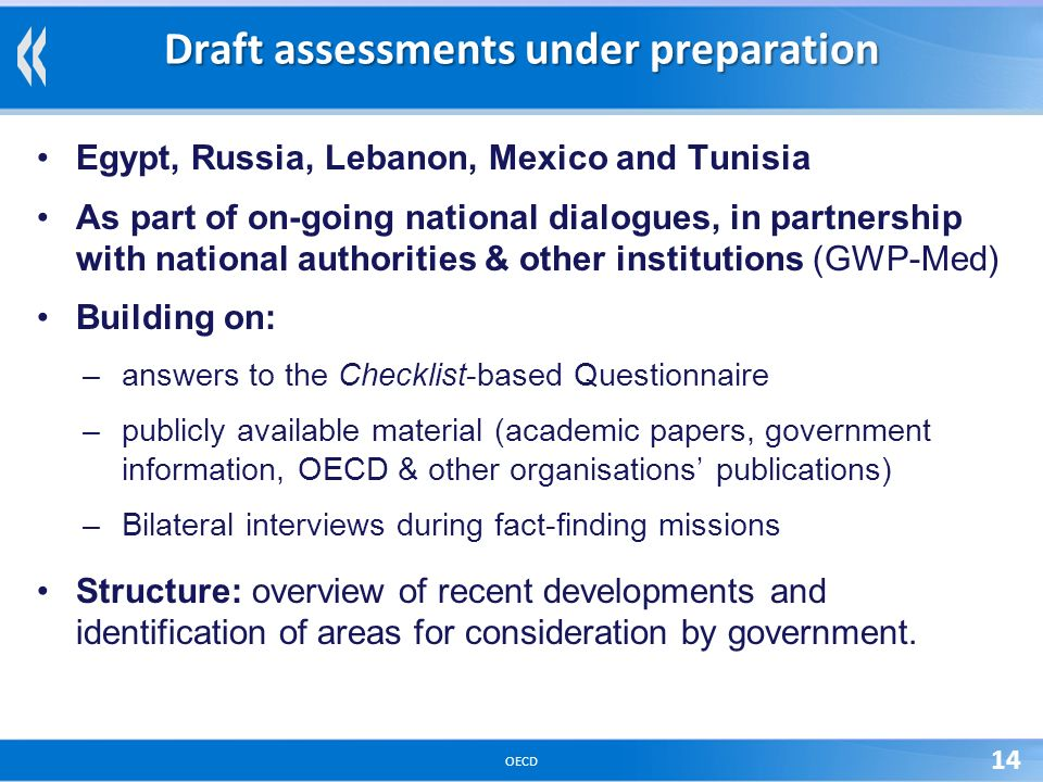 OECD 14 Draft assessments under preparation Egypt, Russia, Lebanon, Mexico and Tunisia As part of on-going national dialogues, in partnership with national authorities & other institutions (GWP-Med) Building on: –answers to the Checklist-based Questionnaire –publicly available material (academic papers, government information, OECD & other organisations publications) –Bilateral interviews during fact-finding missions Structure: overview of recent developments and identification of areas for consideration by government.