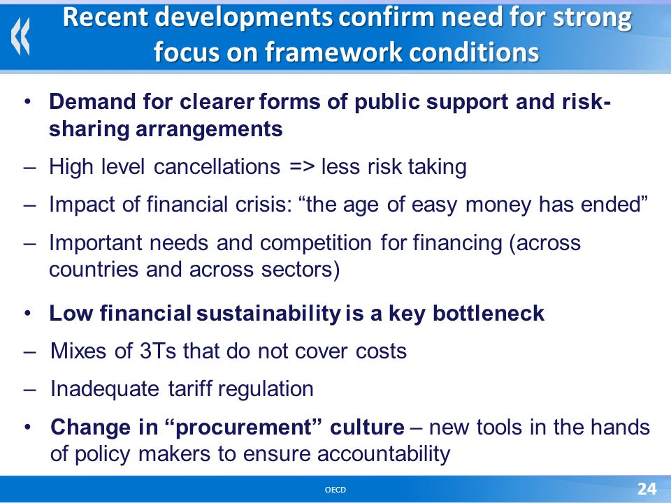 OECD 24 Recent developments confirm need for strong focus on framework conditions Demand for clearer forms of public support and risk- sharing arrangements –High level cancellations => less risk taking –Impact of financial crisis: the age of easy money has ended –Important needs and competition for financing (across countries and across sectors) Low financial sustainability is a key bottleneck –Mixes of 3Ts that do not cover costs –Inadequate tariff regulation Change in procurement culture – new tools in the hands of policy makers to ensure accountability