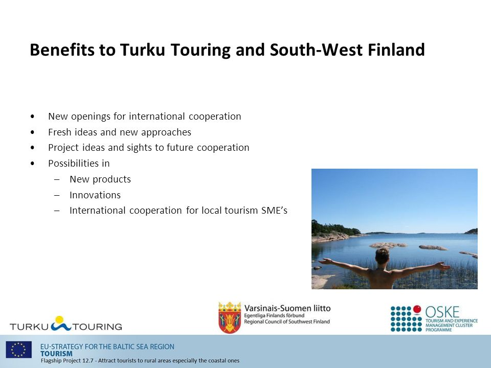 Benefits to Turku Touring and South-West Finland New openings for international cooperation Fresh ideas and new approaches Project ideas and sights to future cooperation Possibilities in –New products –Innovations –International cooperation for local tourism SMEs