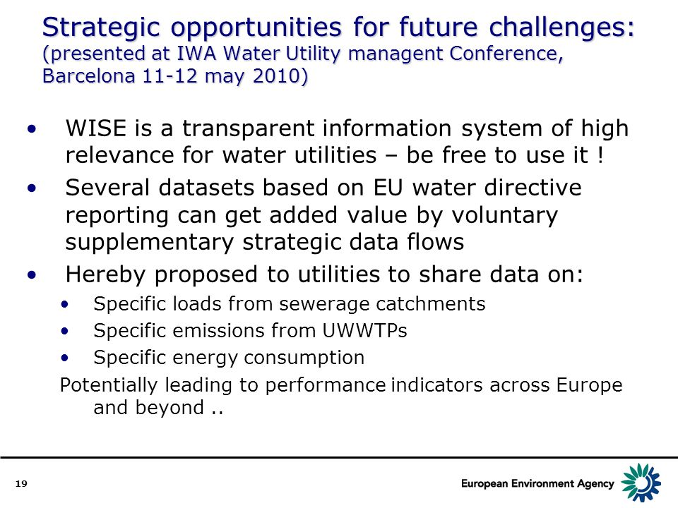 19 Strategic opportunities for future challenges: (presented at IWA Water Utility managent Conference, Barcelona 11-12 may 2010) WISE is a transparent information system of high relevance for water utilities – be free to use it .