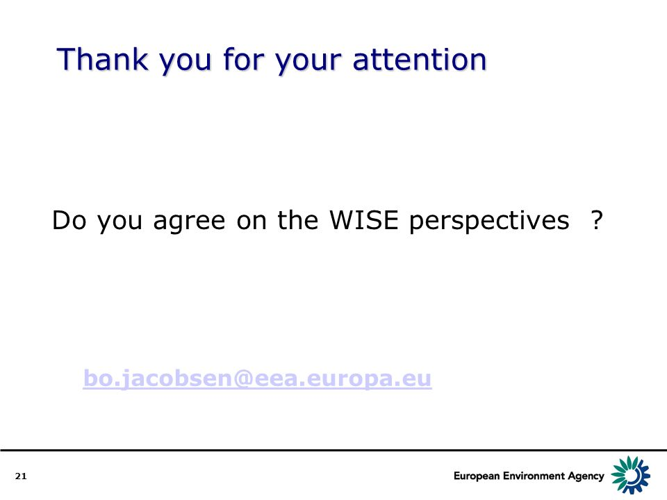 21 Thank you for your attention Do you agree on the WISE perspectives bo.jacobsen@eea.europa.eu