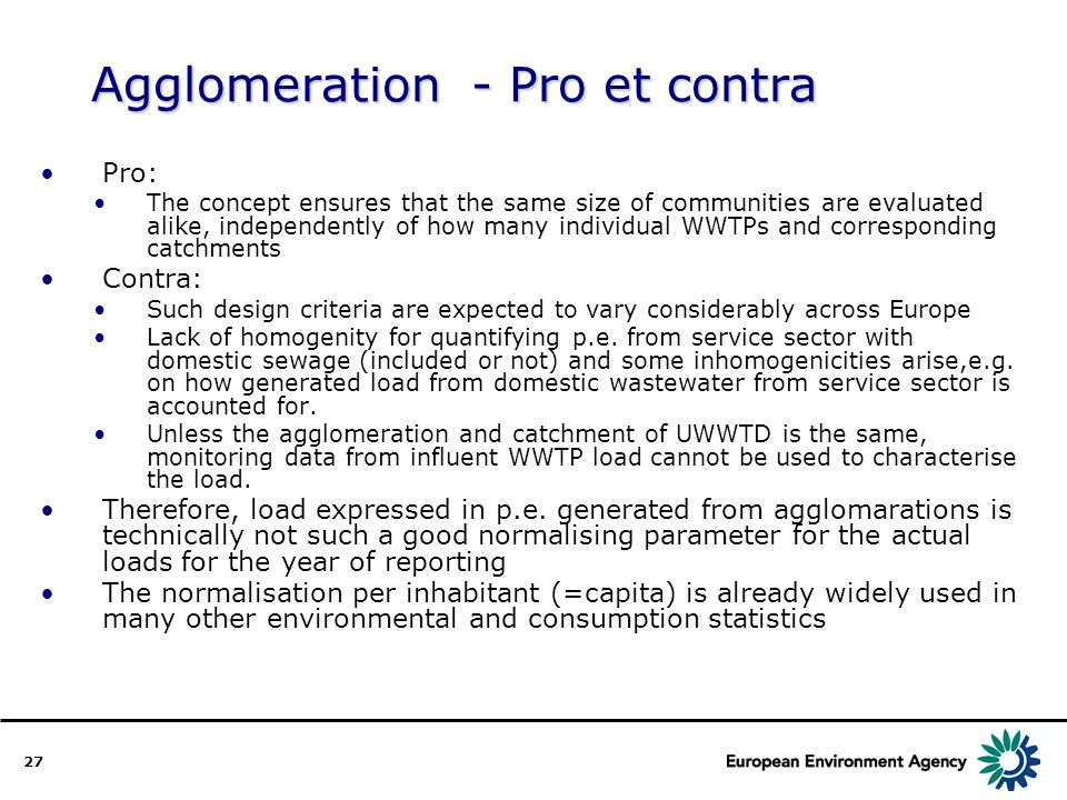 27 Agglomeration - Pro et contra Pro: The concept ensures that the same size of communities are evaluated alike, independently of how many individual WWTPs and corresponding catchments Contra: Such design criteria are expected to vary considerably across Europe Lack of homogenity for quantifying p.e.