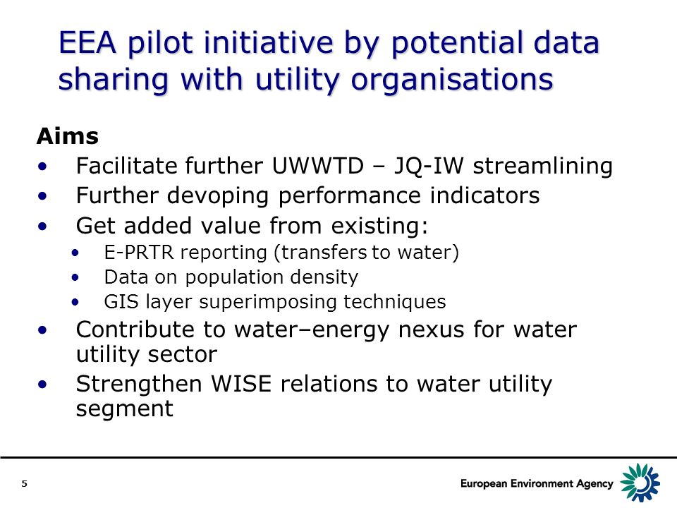 5 EEA pilot initiative by potential data sharing with utility organisations Aims Facilitate further UWWTD – JQ-IW streamlining Further devoping performance indicators Get added value from existing: E-PRTR reporting (transfers to water) Data on population density GIS layer superimposing techniques Contribute to water–energy nexus for water utility sector Strengthen WISE relations to water utility segment