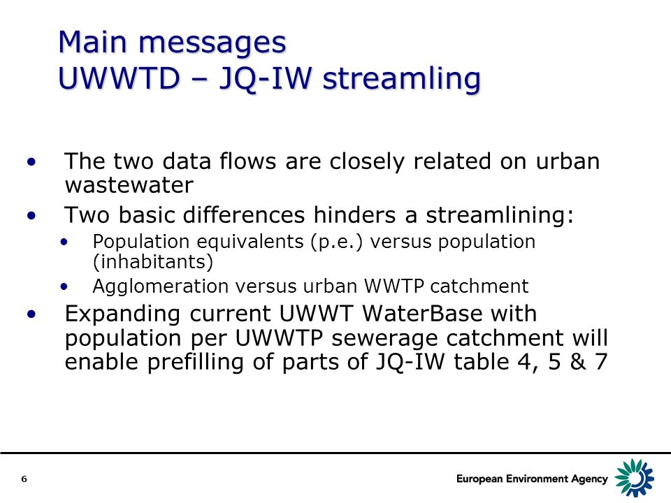 6 Main messages UWWTD – JQ-IW streamling The two data flows are closely related on urban wastewater Two basic differences hinders a streamlining: Population equivalents (p.e.) versus population (inhabitants) Agglomeration versus urban WWTP catchment Expanding current UWWT WaterBase with population per UWWTP sewerage catchment will enable prefilling of parts of JQ-IW table 4, 5 & 7