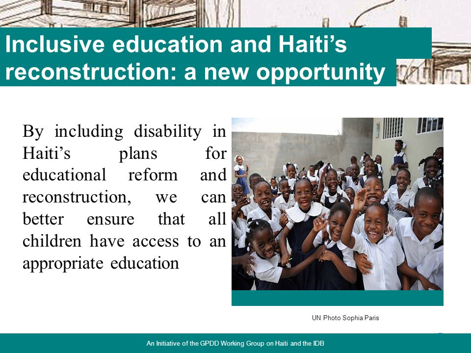 By including disability in Haitis plans for educational reform and reconstruction, we can better ensure that all children have access to an appropriate education 17 Inclusive education and Haitis An Initiative of the GPDD Working Group on Haiti and the IDB reconstruction: a new opportunity UN Photo Sophia Paris