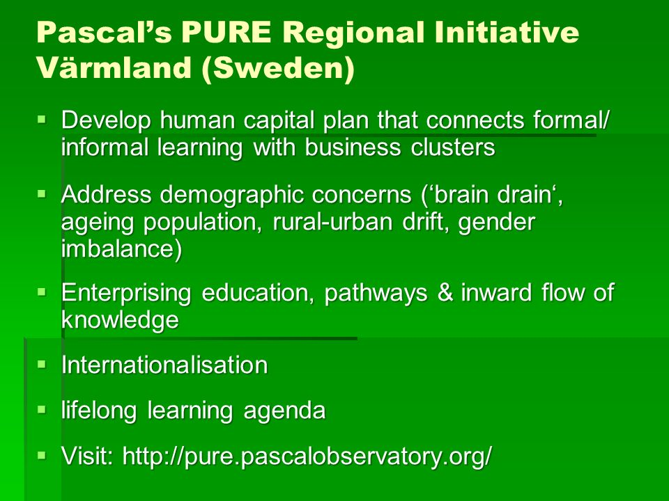 Pascals PURE Regional Initiative Värmland (Sweden) Develop human capital plan that connects formal/ informal learning with business clusters Develop human capital plan that connects formal/ informal learning with business clusters Address demographic concerns (brain drain, ageing population, rural-urban drift, gender imbalance) Address demographic concerns (brain drain, ageing population, rural-urban drift, gender imbalance) Enterprising education, pathways & inward flow of knowledge Enterprising education, pathways & inward flow of knowledge Internationalisation Internationalisation lifelong learning agenda lifelong learning agenda Visit: http://pure.pascalobservatory.org/ Visit: http://pure.pascalobservatory.org/
