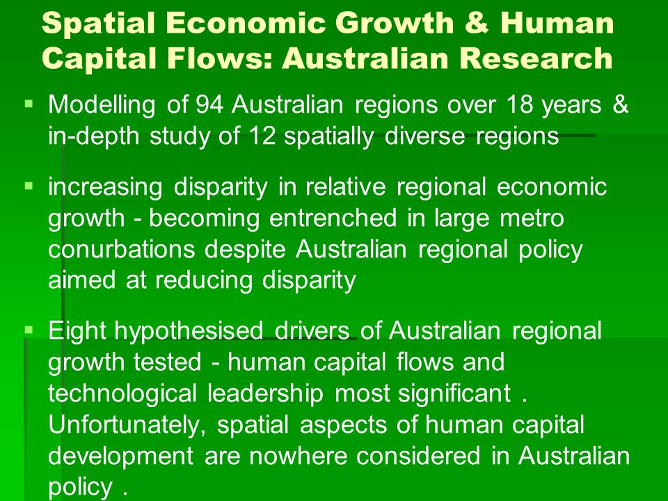 Spatial Economic Growth & Human Capital Flows: Australian Research Modelling of 94 Australian regions over 18 years & in-depth study of 12 spatially diverse regions increasing disparity in relative regional economic growth - becoming entrenched in large metro conurbations despite Australian regional policy aimed at reducing disparity Eight hypothesised drivers of Australian regional growth tested - human capital flows and technological leadership most significant.