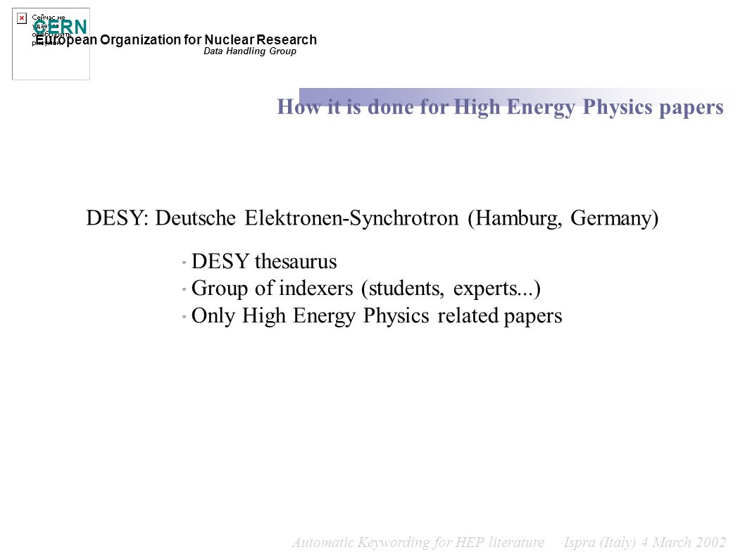 Automatic Keywording for HEP literature Ispra (Italy) 4 March 2002 CERN European Organization for Nuclear Research How it is done for High Energy Physics papers Data Handling Group DESY: Deutsche Elektronen-Synchrotron (Hamburg, Germany) DESY thesaurus Group of indexers (students, experts...) Only High Energy Physics related papers