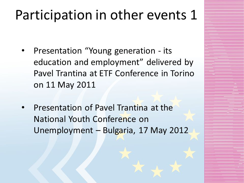 Participation in other events 1 Presentation Young generation - its education and employment delivered by Pavel Trantina at ETF Conference in Torino on 11 May 2011 Presentation of Pavel Trantina at the National Youth Conference on Unemployment – Bulgaria, 17 May 2012