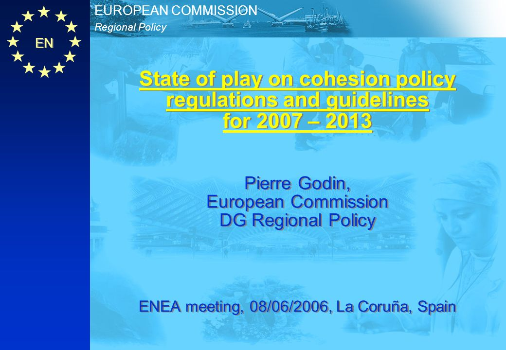 EN Regional Policy EUROPEAN COMMISSION State of play on cohesion policy regulations and guidelines for 2007 – 2013 Pierre Godin, European Commission DG Regional Policy ENEA meeting, 08/06/2006, La Coruña, Spain