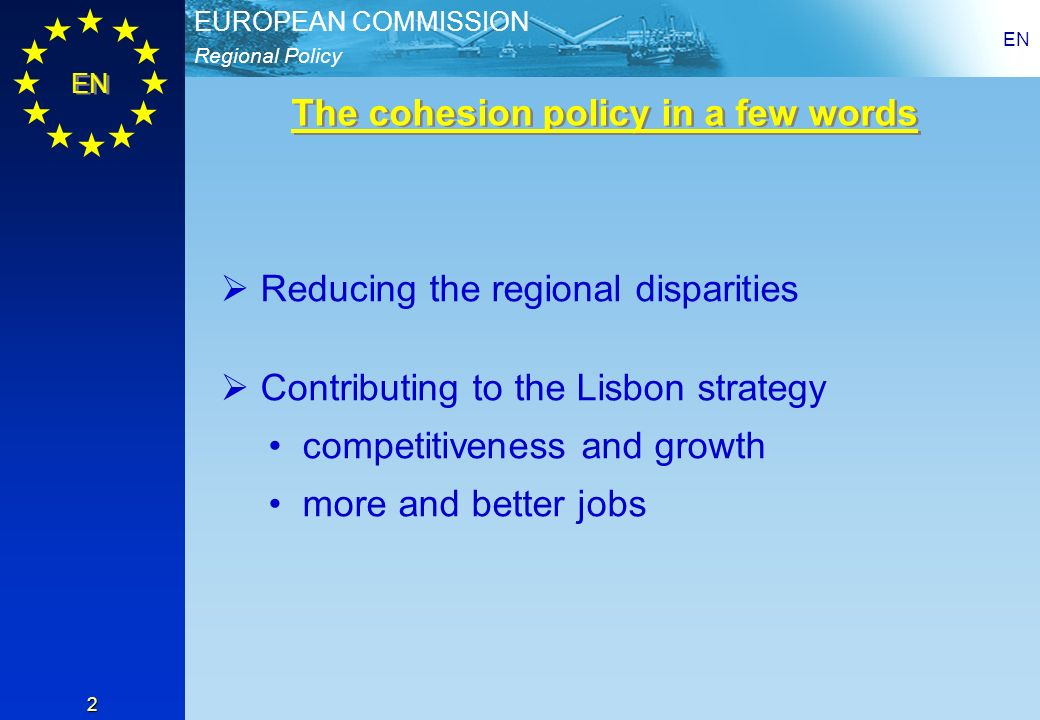 Regional Policy EUROPEAN COMMISSION EN 2 Reducing the regional disparities Contributing to the Lisbon strategy competitiveness and growth more and better jobs The cohesion policy in a few words