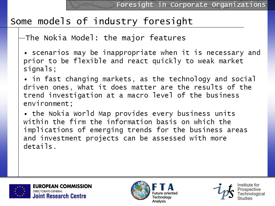 Foresight in Corporate Organizations Some models of industry foresight The Nokia Model: the major features scenarios may be inappropriate when it is necessary and prior to be flexible and react quickly to weak market signals; in fast changing markets, as the technology and social driven ones, What it does matter are the results of the trend investigation at a macro level of the business environment; the Nokia World Map provides every business units within the firm the information basis on which the implications of emerging trends for the business areas and investment projects can be assessed with more details.